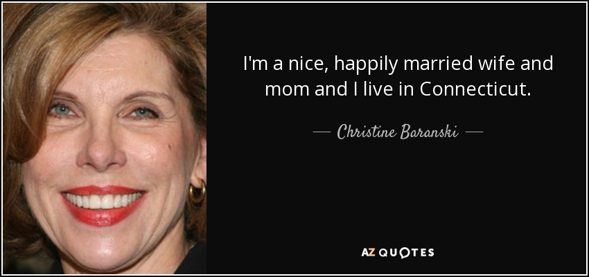 I'm a nice, happily married wife and mom and I live in Connecticut. - Christine Baranski