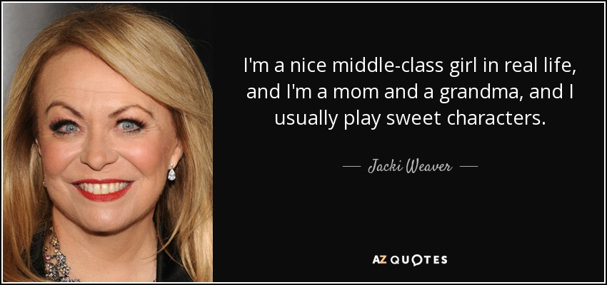 I'm a nice middle-class girl in real life, and I'm a mom and a grandma, and I usually play sweet characters. - Jacki Weaver