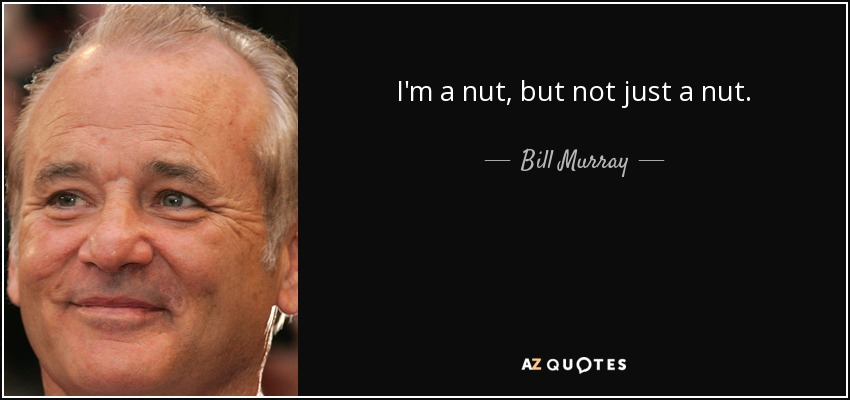 I'm a nut, but not just a nut. - Bill Murray