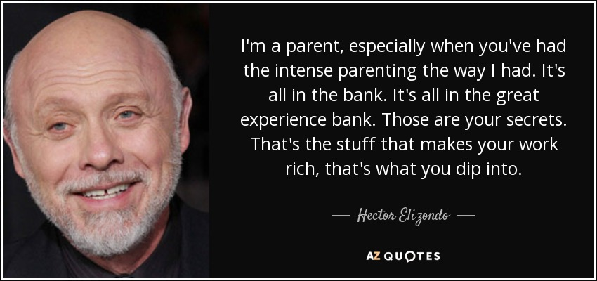 I'm a parent, especially when you've had the intense parenting the way I had. It's all in the bank. It's all in the great experience bank. Those are your secrets. That's the stuff that makes your work rich, that's what you dip into. - Hector Elizondo