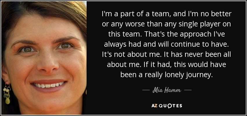 I'm a part of a team, and I'm no better or any worse than any single player on this team. That's the approach I've always had and will continue to have. It's not about me. It has never been all about me. If it had, this would have been a really lonely journey. - Mia Hamm