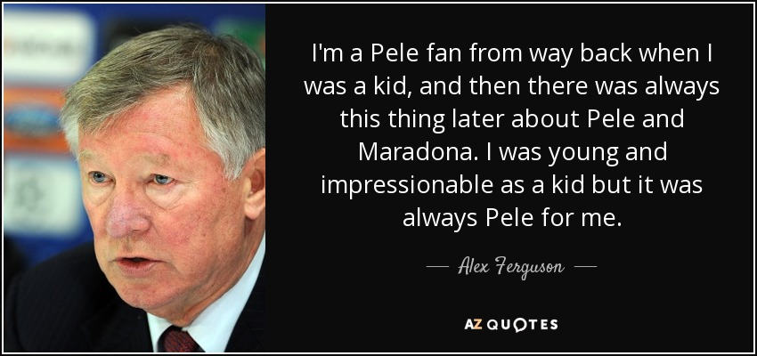 I'm a Pele fan from way back when I was a kid, and then there was always this thing later about Pele and Maradona. I was young and impressionable as a kid but it was always Pele for me. - Alex Ferguson