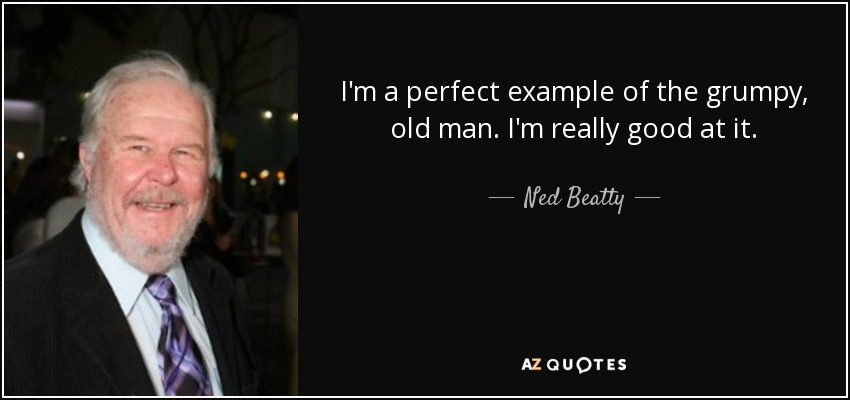 Grumpy Old Men Quotes Ned Beatty quote: I'm a perfect example of the grumpy, old man. I'm Grumpy Old Men Quotes