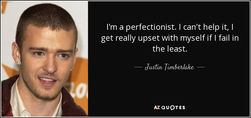 I'm a perfectionist. I can't help it, I get really upset with myself if I fail in the least. - Justin Timberlake