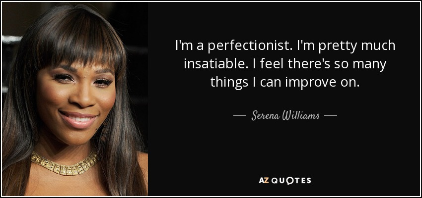 I'm a perfectionist. I'm pretty much insatiable. I feel there's so many things I can improve on. - Serena Williams