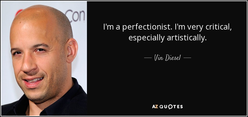I'm a perfectionist. I'm very critical, especially artistically. - Vin Diesel