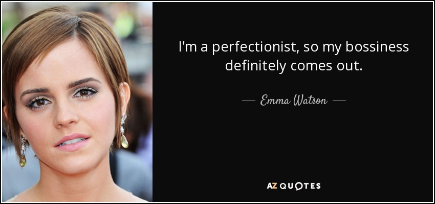 I'm a perfectionist, so my bossiness definitely comes out. - Emma Watson