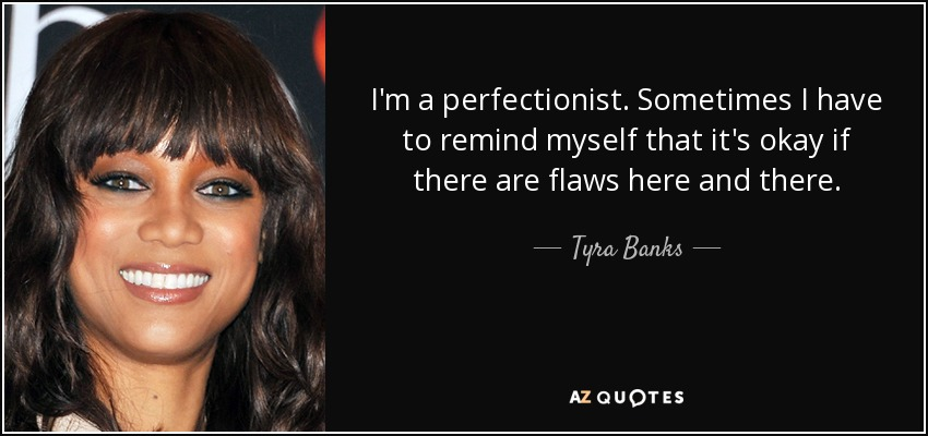I'm a perfectionist. Sometimes I have to remind myself that it's okay if there are flaws here and there. - Tyra Banks
