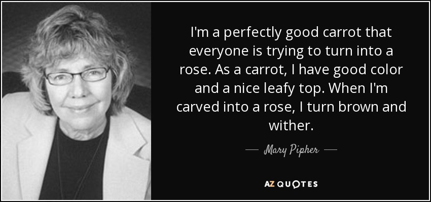I'm a perfectly good carrot that everyone is trying to turn into a rose. As a carrot, I have good color and a nice leafy top. When I'm carved into a rose, I turn brown and wither. - Mary Pipher