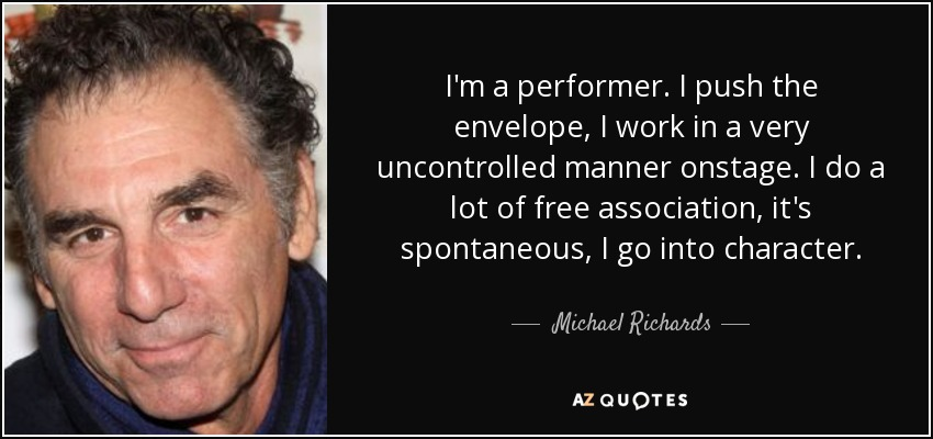 I'm a performer. I push the envelope, I work in a very uncontrolled manner onstage. I do a lot of free association, it's spontaneous, I go into character. - Michael Richards