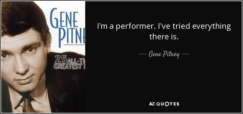 I'm a performer. I've tried everything there is. - Gene Pitney