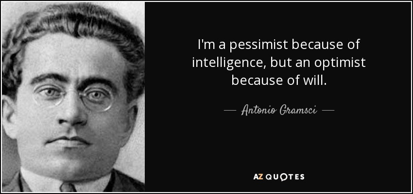 Image result for I'm a pessimist because of intelligence, but an optimist because of will.