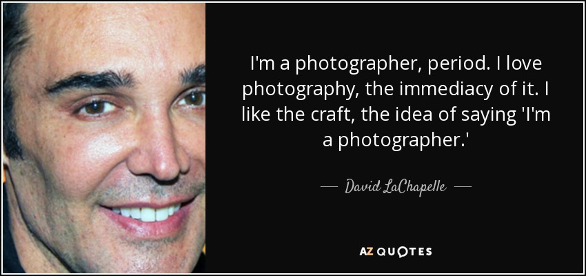 I'm a photographer, period. I love photography, the immediacy of it. I like the craft, the idea of saying 'I'm a photographer.' - David LaChapelle