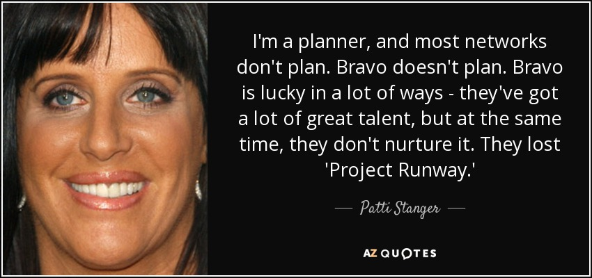 I'm a planner, and most networks don't plan. Bravo doesn't plan. Bravo is lucky in a lot of ways - they've got a lot of great talent, but at the same time, they don't nurture it. They lost 'Project Runway.' - Patti Stanger