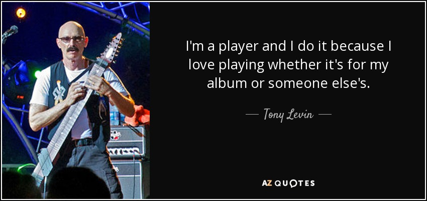 I'm a player and I do it because I love playing whether it's for my album or someone else's. - Tony Levin