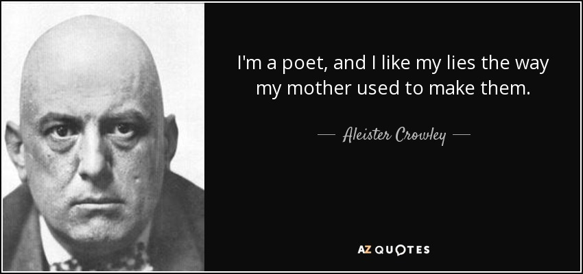 I'm a poet, and I like my lies the way my mother used to make them. - Aleister Crowley