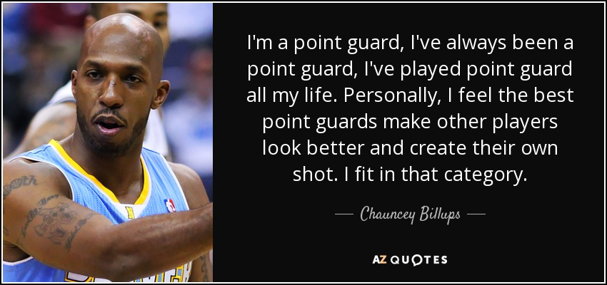 I'm a point guard, I've always been a point guard, I've played point guard all my life. Personally, I feel the best point guards make other players look better and create their own shot. I fit in that category. - Chauncey Billups