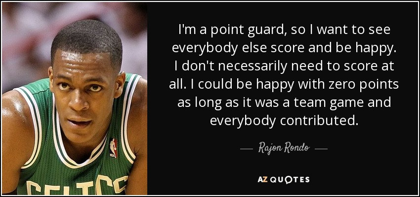 I'm a point guard, so I want to see everybody else score and be happy. I don't necessarily need to score at all. I could be happy with zero points as long as it was a team game and everybody contributed. - Rajon Rondo