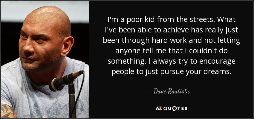I'm a poor kid from the streets. What I've been able to achieve has really just been through hard work and not letting anyone tell me that I couldn't do something. I always try to encourage people to just pursue your dreams. - Dave Bautista