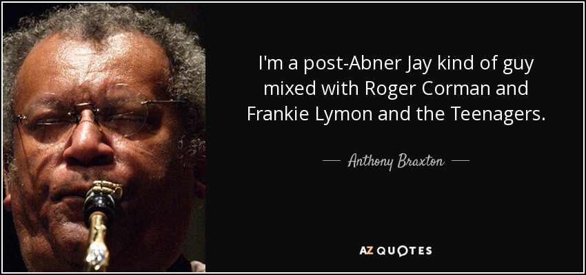 I'm a post-Abner Jay kind of guy mixed with Roger Corman and Frankie Lymon and the Teenagers. - Anthony Braxton