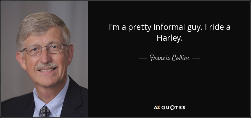 I'm a pretty informal guy. I ride a Harley. - Francis Collins