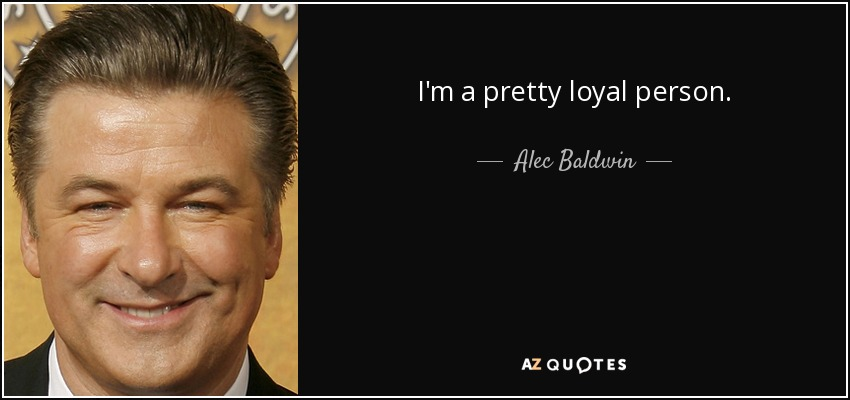 I'm a pretty loyal person. - Alec Baldwin