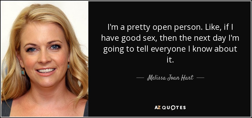 I'm a pretty open person. Like, if I have good sex, then the next day I'm going to tell everyone I know about it. - Melissa Joan Hart