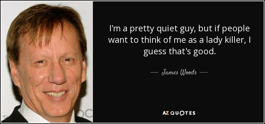 I'm a pretty quiet guy, but if people want to think of me as a lady killer, I guess that's good. - James Woods
