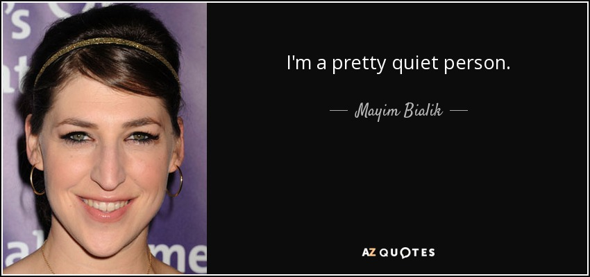 I'm a pretty quiet person. - Mayim Bialik