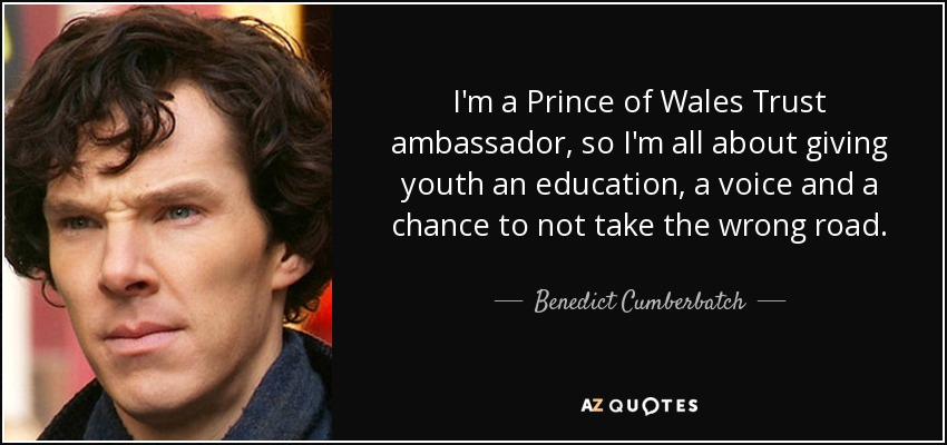 I'm a Prince of Wales Trust ambassador, so I'm all about giving youth an education, a voice and a chance to not take the wrong road. - Benedict Cumberbatch