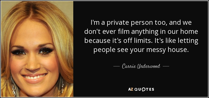 I'm a private person too, and we don't ever film anything in our home because it's off limits. It's like letting people see your messy house. - Carrie Underwood