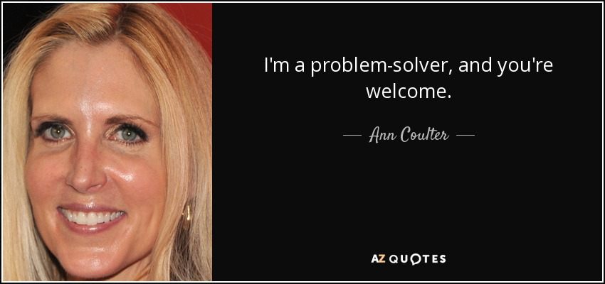 I'm a problem-solver, and you're welcome. - Ann Coulter