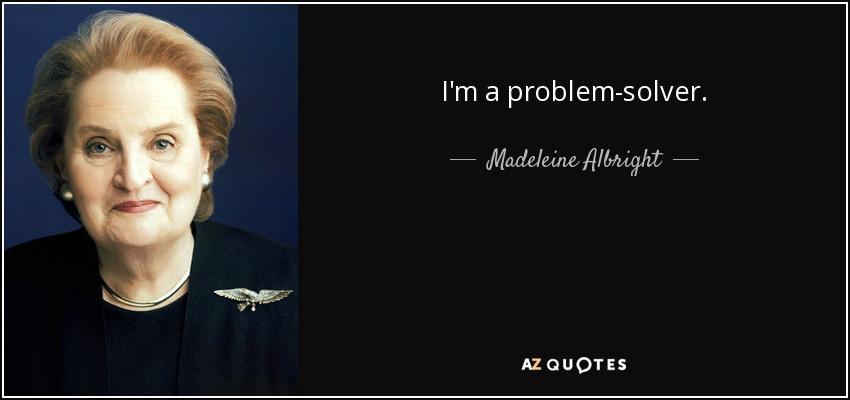 I'm a problem-solver. - Madeleine Albright