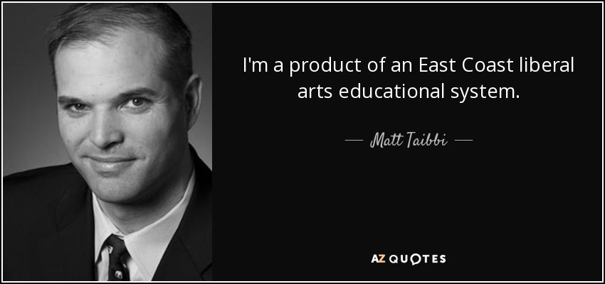 I'm a product of an East Coast liberal arts educational system. - Matt Taibbi