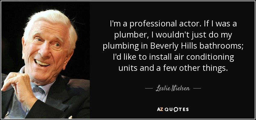 I'm a professional actor. If I was a plumber, I wouldn't just do my plumbing in Beverly Hills bathrooms; I'd like to install air conditioning units and a few other things. - Leslie Nielsen