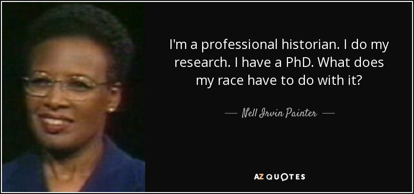 I'm a professional historian. I do my research. I have a PhD. What does my race have to do with it? - Nell Irvin Painter