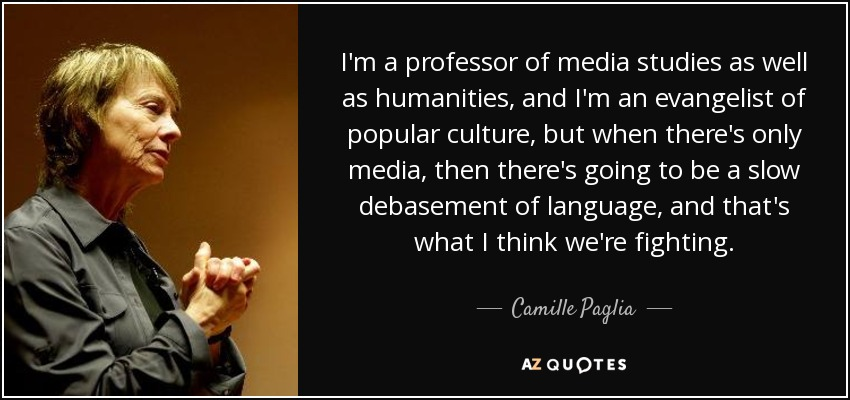 I'm a professor of media studies as well as humanities, and I'm an evangelist of popular culture, but when there's only media, then there's going to be a slow debasement of language, and that's what I think we're fighting. - Camille Paglia