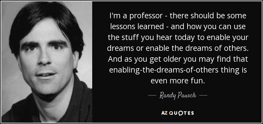 I'm a professor - there should be some lessons learned - and how you can use the stuff you hear today to enable your dreams or enable the dreams of others. And as you get older you may find that enabling-the-dreams-of-others thing is even more fun. - Randy Pausch