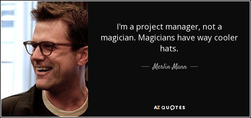 I'm a project manager, not a magician. Magicians have way cooler hats. - Merlin Mann