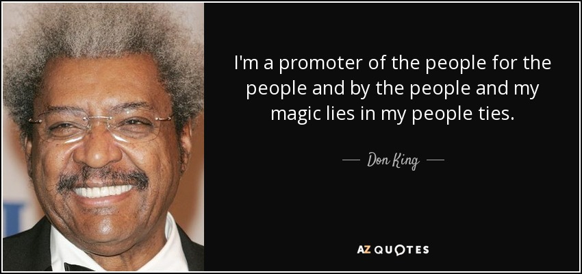 I'm a promoter of the people for the people and by the people and my magic lies in my people ties. - Don King