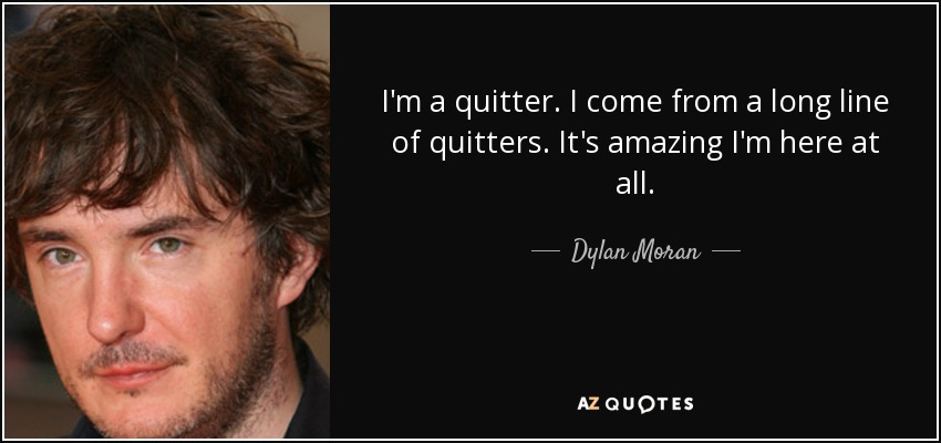 I'm a quitter. I come from a long line of quitters. It's amazing I'm here at all. - Dylan Moran