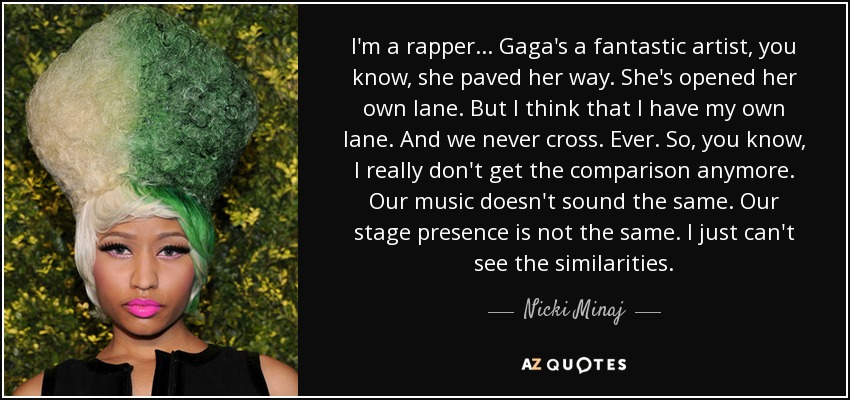 I'm a rapper... Gaga's a fantastic artist, you know, she paved her way. She's opened her own lane. But I think that I have my own lane. And we never cross. Ever. So, you know, I really don't get the comparison anymore. Our music doesn't sound the same. Our stage presence is not the same. I just can't see the similarities. - Nicki Minaj