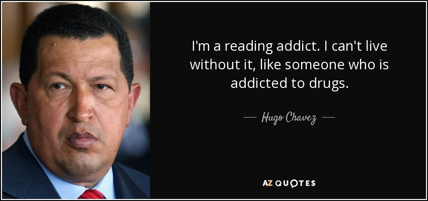 I'm a reading addict. I can't live without it, like someone who is addicted to drugs. - Hugo Chavez