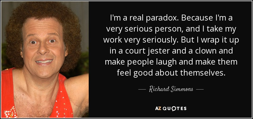 I'm a real paradox. Because I'm a very serious person, and I take my work very seriously. But I wrap it up in a court jester and a clown and make people laugh and make them feel good about themselves. - Richard Simmons