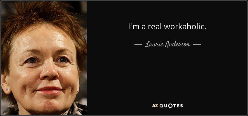 I'm a real workaholic. - Laurie Anderson