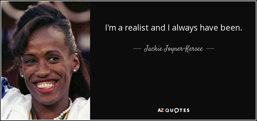 I'm a realist and I always have been. - Jackie Joyner-Kersee