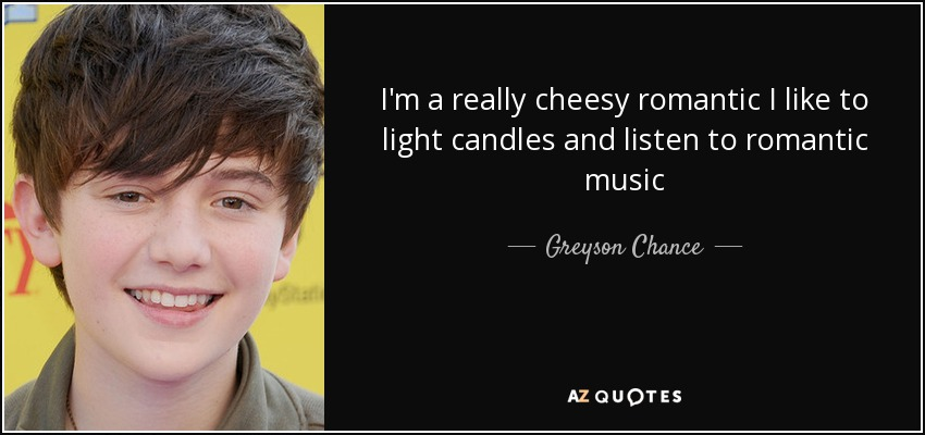 I'm a really cheesy romantic I like to light candles and listen to romantic music - Greyson Chance