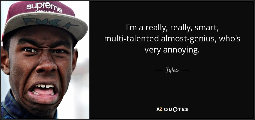 I'm a really, really, smart, multi-talented almost-genius, who's very annoying. - Tyler, The Creator
