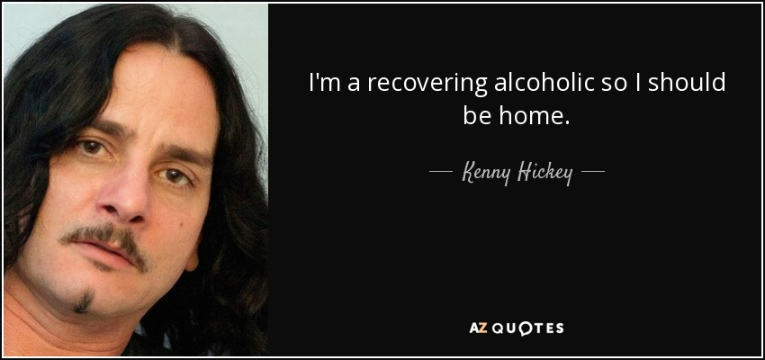 I'm a recovering alcoholic so I should be home. - Kenny Hickey
