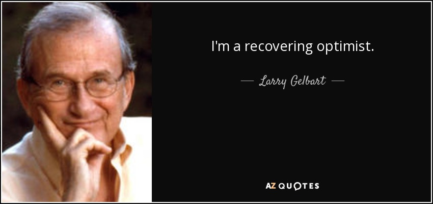 I'm a recovering optimist. - Larry Gelbart